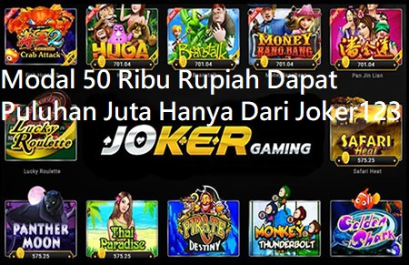 Modal 50 Ribu Rupiah Dapat Puluhan Juta Hanya Dari Joker123